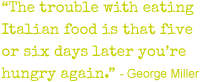 'The trouble with eating Italian Food is that five or six days later you're hungry again' - Geroge Miller